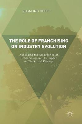 The Role of Franchising on Industry Evolution: Assessing the Emergence of Franchising and its Impact on Structural Change (Hardback)