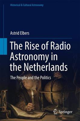 The Rise of Radio Astronomy in the Netherlands: The People and the Politics - Historical & Cultural Astronomy (Hardback)