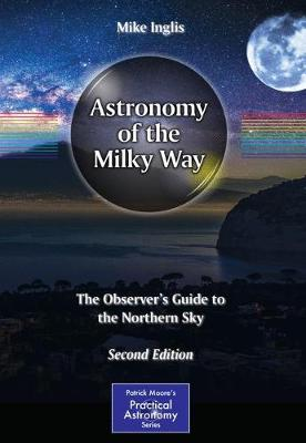 Astronomy of the Milky Way: The Observer's Guide to the Northern Sky - The Patrick Moore Practical Astronomy Series (Paperback)
