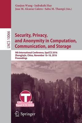 Security, Privacy, and Anonymity in Computation, Communication, and Storage: 9th International Conference, SpaCCS 2016, Zhangjiajie, China, November 16-18, 2016,  Proceedings - Lecture Notes in Computer Science 10066 (Paperback)