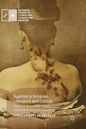 Syphilis in Victorian Literature and Culture: Medicine, Knowledge and the Spectacle of Victorian Invisibility - Palgrave Studies in Literature, Science and Medicine (Hardback)