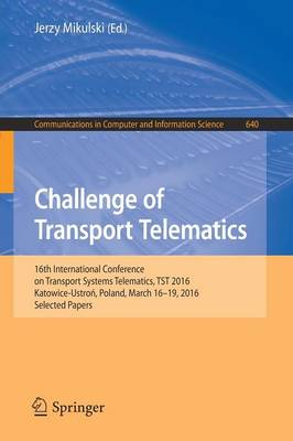 Challenge of Transport Telematics: 16th International Conference on Transport Systems Telematics, TST 2016, Katowice-Ustron, Poland, March 16-19, 2016, Selected Papers - Communications in Computer and Information Science 640 (Paperback)