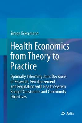 Health Economics from Theory to Practice: Optimally Informing Joint Decisions of Research, Reimbursement and Regulation with Health System Budget Constraints and Community Objectives (Hardback)