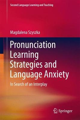 Pronunciation Learning Strategies and Language Anxiety: In Search of an Interplay - Second Language Learning and Teaching (Hardback)
