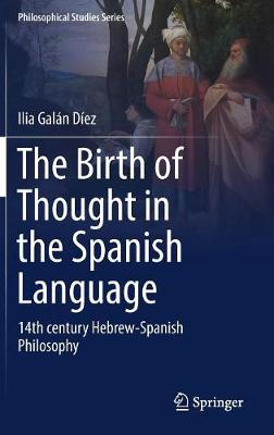 The Birth of Thought in the Spanish Language: 14th century Hebrew-Spanish Philosophy - Philosophical Studies Series 127 (Hardback)