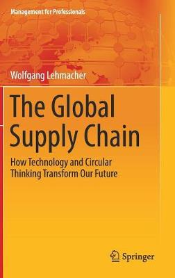 The Global Supply Chain 2017: How Technology and Circular Thinking Transform Our Future - Management for Professionals (Hardback)