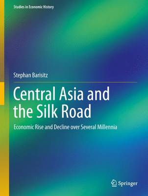 Central Asia and the Silk Road: Economic Rise and Decline over Several Millennia - Studies in Economic History (Hardback)