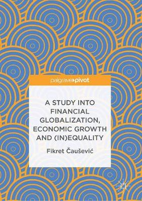 A Study into Financial Globalization, Economic Growth and (In)Equality (Hardback)