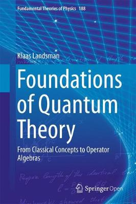 Foundations of Quantum Theory: From Classical Concepts to Operator Algebras - Fundamental Theories of Physics 188 (Hardback)