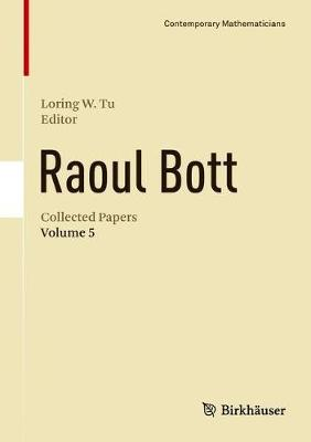 Raoul Bott: Collected Papers: Volume 5 - Contemporary Mathematicians (Hardback)