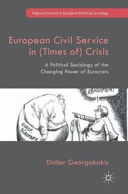 European Civil Service in (Times of) Crisis: A Political Sociology of the Changing Power of Eurocrats - Palgrave Studies in European Political Sociology (Hardback)