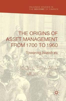 The Origins of Asset Management from 1700 to 1960: Towering Investors - Palgrave Studies in the History of Finance (Hardback)