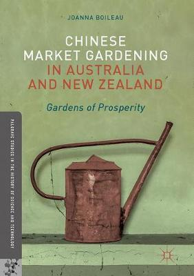 Chinese Market Gardening in Australia and New Zealand: Gardens of Prosperity - Palgrave Studies in the History of Science and Technology (Hardback)