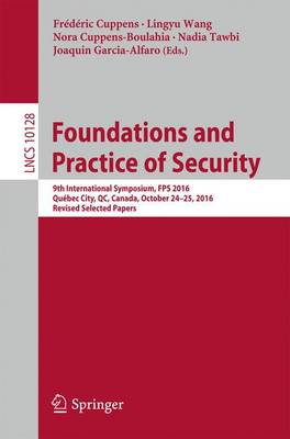 Foundations and Practice of Security: 9th International Symposium, FPS 2016, Quebec City, QC, Canada, October 24-25, 2016, Revised Selected Papers - Lecture Notes in Computer Science 10128 (Paperback)