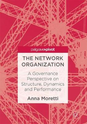 The Network Organization: A Governance Perspective on Structure, Dynamics and Performance (Hardback)