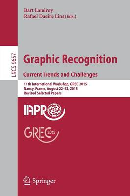 Graphic Recognition. Current Trends and Challenges: 11th International Workshop, GREC 2015, Nancy, France, August 22-23, 2015, Revised Selected Papers - Image Processing, Computer Vision, Pattern Recognition, and Graphics 9657 (Paperback)