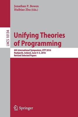 Unifying Theories of Programming: 6th International Symposium, UTP 2016, Reykjavik, Iceland, June 4-5, 2016, Revised Selected Papers - Theoretical Computer Science and General Issues 10134 (Paperback)