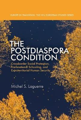 The Postdiaspora Condition: Crossborder Social Protection, Transnational Schooling, and Extraterritorial Human Security - Europe in Transition: The NYU European Studies Series (Hardback)
