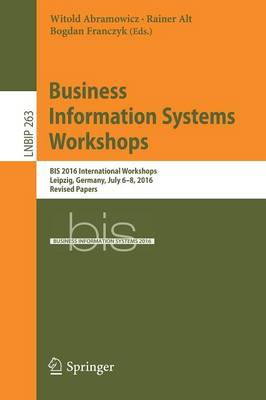 Business Information Systems Workshops: BIS 2016 International Workshops, Leipzig, Germany, July 6-8, 2016, Revised Papers - Lecture Notes in Business Information Processing 263 (Paperback)