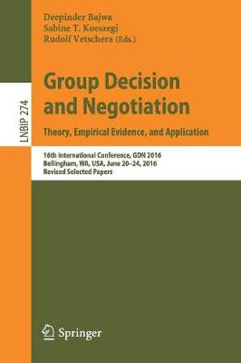 Group Decision and Negotiation: Theory, Empirical Evidence, and Application: 16th International Conference, GDN 2016, Bellingham, WA, USA, June 20-24, 2016, Revised Selected Papers - Lecture Notes in Business Information Processing 274 (Paperback)