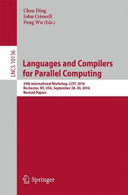 Languages and Compilers for Parallel Computing: 29th International Workshop, LCPC 2016, Rochester, NY, USA, September 28-30, 2016, Revised Papers - Theoretical Computer Science and General Issues 10136 (Paperback)