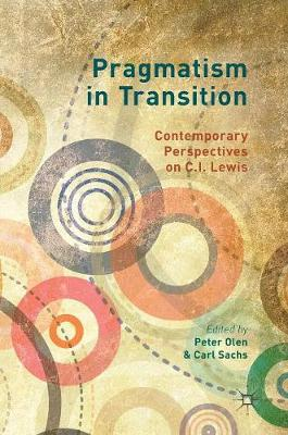 Pragmatism in Transition: Contemporary Perspectives on C.I. Lewis (Hardback)