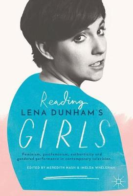 Reading Lena Dunham's Girls: Feminism, postfeminism, authenticity and gendered performance in contemporary television (Hardback)
