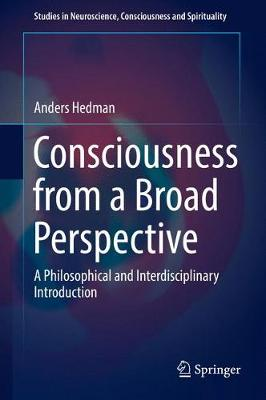 Consciousness from a Broad Perspective: A Philosophical and Interdisciplinary Introduction - Studies in Neuroscience, Consciousness and Spirituality 6 (Hardback)