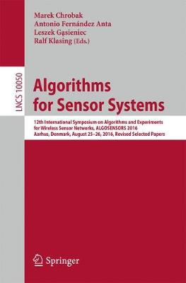 Algorithms for Sensor Systems: 12th International Symposium on Algorithms and Experiments for Wireless Sensor Networks, ALGOSENSORS 2016, Aarhus, Denmark, August 25-26, 2016, Revised Selected Papers - Lecture Notes in Computer Science 10050 (Paperback)