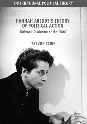 Hannah Arendt's Theory of Political Action: Daimonic Disclosure of the `Who' - International Political Theory (Hardback)