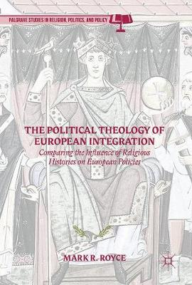 The Political Theology of European Integration: Comparing the Influence of Religious Histories on European Policies - Palgrave Studies in Religion, Politics, and Policy (Hardback)