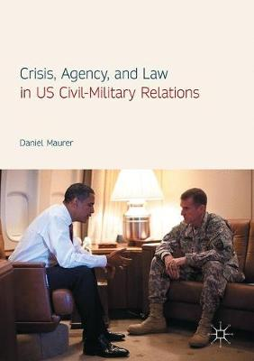 Crisis, Agency, and Law in US Civil-Military Relations (Hardback)