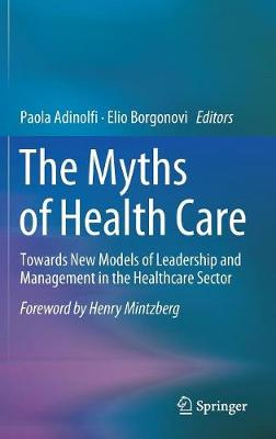 The Myths of Health Care: Towards New Models of Leadership and Management in the Healthcare Sector (Hardback)