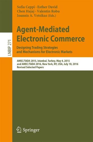 Agent-Mediated Electronic Commerce. Designing Trading Strategies and Mechanisms for Electronic Markets: AMEC/TADA 2015, Istanbul, Turkey, May 4, 2015, and AMEC/TADA 2016, New York, NY, USA, July 10, 2016, Revised Selected Papers - Lecture Notes in Business Information Processing 271 (Paperback)
