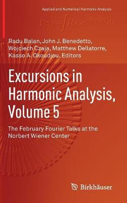 Excursions in Harmonic Analysis, Volume 5: The February Fourier Talks at the Norbert Wiener Center - Applied and Numerical Harmonic Analysis (Hardback)