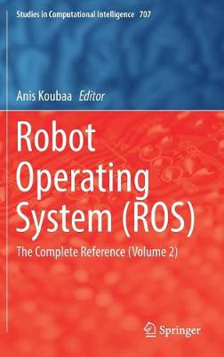 Robot Operating System (ROS): The Complete Reference  (Volume 2) - Studies in Computational Intelligence 707 (Hardback)