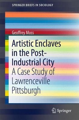 Artistic Enclaves in the Post-Industrial City: A Case Study of Lawrenceville Pittsburgh - SpringerBriefs in Sociology (Paperback)