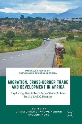Migration, Cross-Border Trade and Development in Africa: Exploring the Role of Non-state Actors in the SADC Region - Palgrave Studies of Sustainable Business in Africa (Hardback)