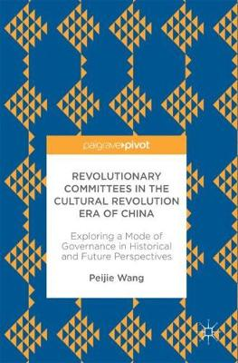 Revolutionary Committees in the Cultural Revolution Era of China: Exploring a Mode of Governance in Historical and Future Perspectives (Hardback)