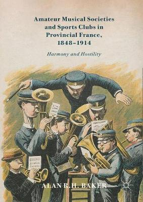 Amateur Musical Societies and Sports Clubs in Provincial France, 1848-1914: Harmony and Hostility (Hardback)