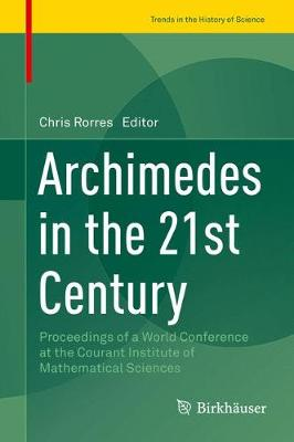 Archimedes in the 21st Century: Proceedings of a World Conference at the Courant Institute of Mathematical Sciences - Trends in the History of Science (Hardback)