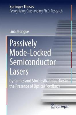 Passively Mode-Locked Semiconductor Lasers: Dynamics and Stochastic Properties in the Presence of Optical Feedback - Springer Theses (Hardback)