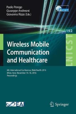 Wireless Mobile Communication and Healthcare: 6th International Conference, MobiHealth 2016, Milan, Italy, November 14-16, 2016, Proceedings - Lecture Notes of the Institute for Computer Sciences, Social Informatics and Telecommunications Engineering 192 (Paperback)