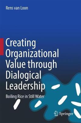 Creating Organizational Value through Dialogical Leadership: Boiling Rice in Still Water (Hardback)