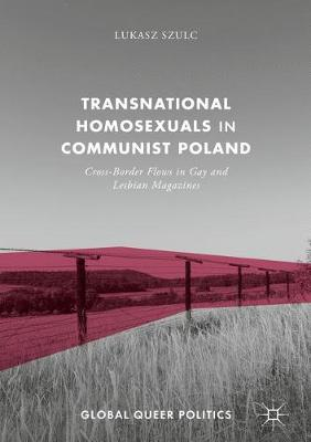 Transnational Homosexuals in Communist Poland: Cross-Border Flows in Gay and Lesbian Magazines - Global Queer Politics (Hardback)