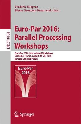Euro-Par 2016: Parallel Processing Workshops: Euro-Par 2016 International Workshops, Grenoble, France, August 24-26, 2016, Revised Selected Papers - Theoretical Computer Science and General Issues 10104 (Paperback)