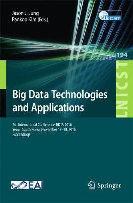 Big Data Technologies and Applications: 7th International Conference, BDTA  2016, Seoul, South Korea, November 17-18, 2016, Proceedings - Lecture Notes of the Institute for Computer Sciences, Social Informatics and Telecommunications Engineering 194 (Paperback)