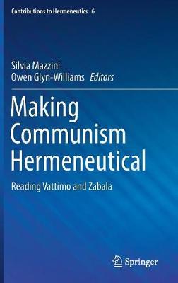 Making Communism Hermeneutical: Reading Vattimo and Zabala - Contributions to Hermeneutics 6 (Hardback)
