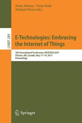 E-Technologies: Embracing the Internet of Things: 7th International Conference, MCETECH 2017, Ottawa, ON, Canada, May 17-19, 2017, Proceedings - Lecture Notes in Business Information Processing 289 (Paperback)