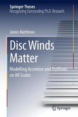 Disc Winds Matter: Modelling Accretion and Outflows on All Scales - Springer Theses (Hardback)